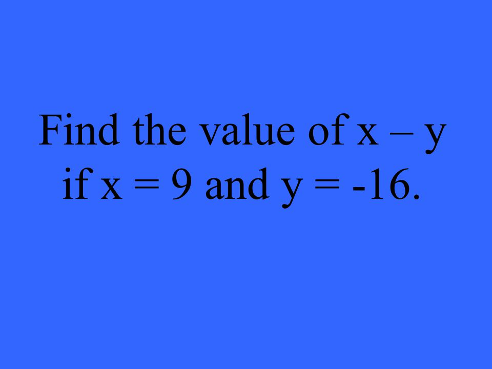 Find the value of x – y if x = 9 and y = -16.