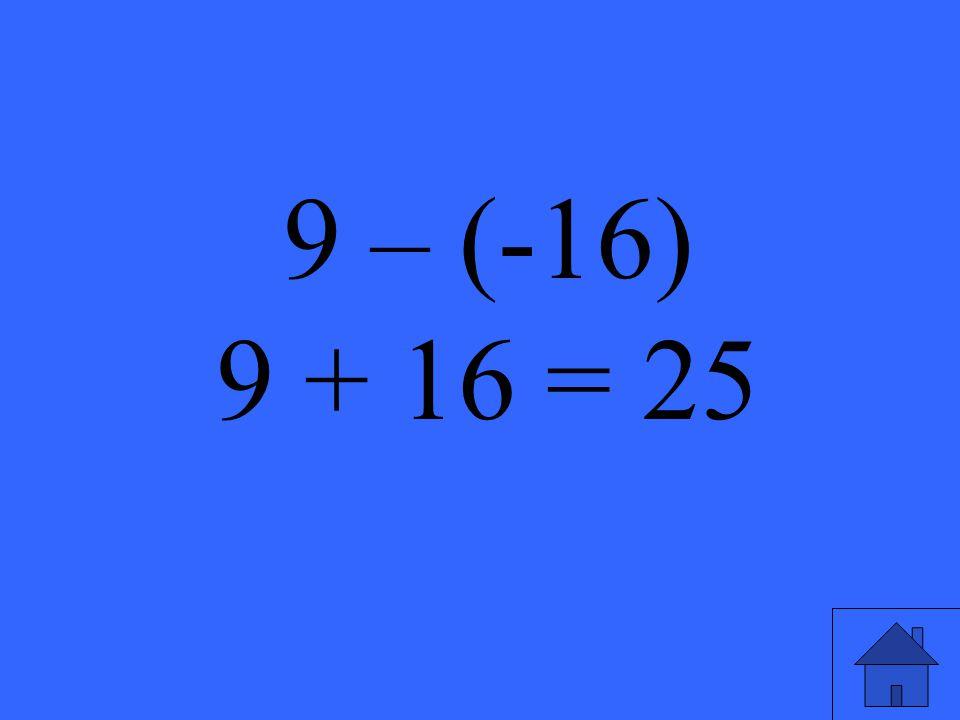 9 – (-16) 9 + 16 = 25