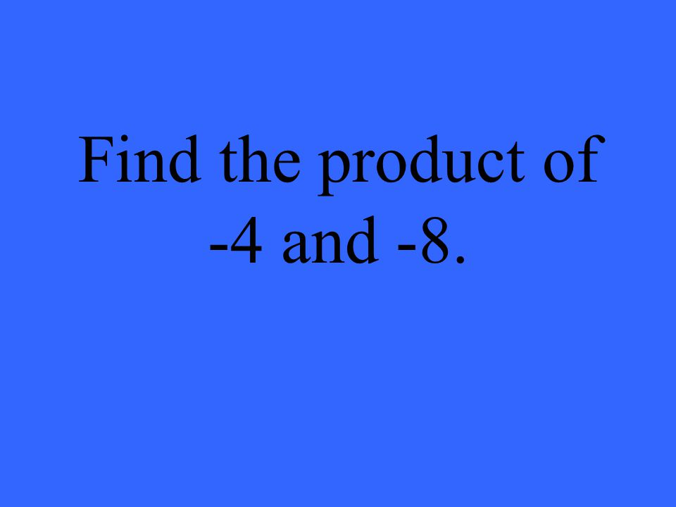Find the product of -4 and -8.