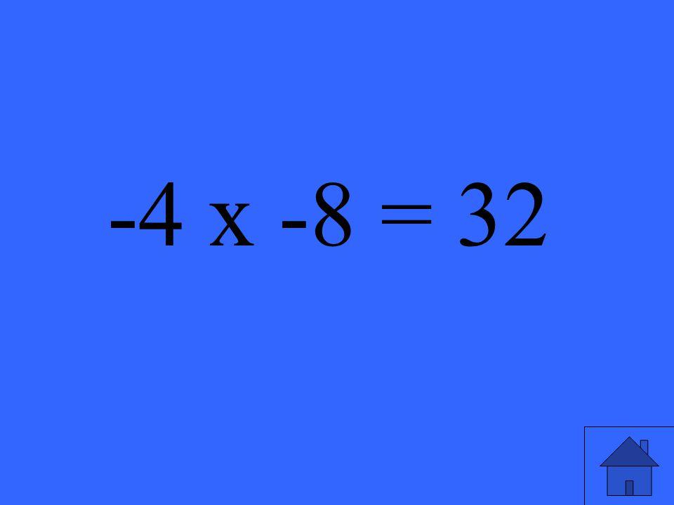 -4 x -8 = 32