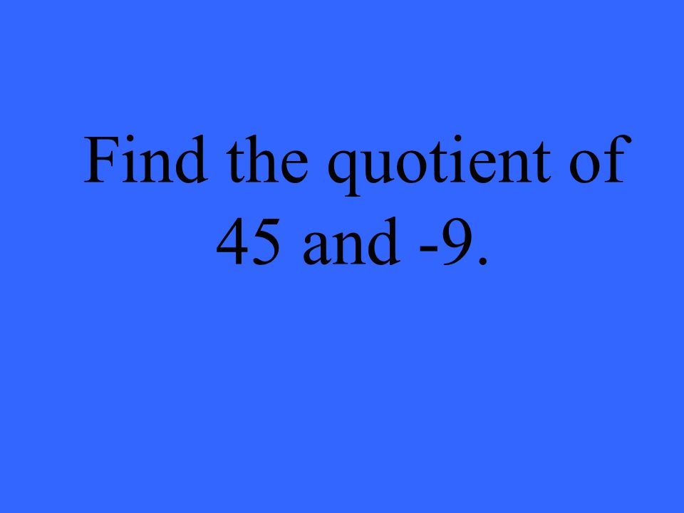 Find the quotient of 45 and -9.