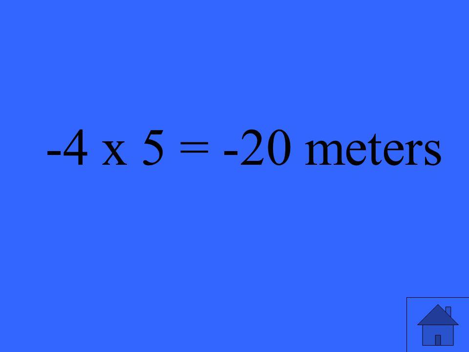 -4 x 5 = -20 meters