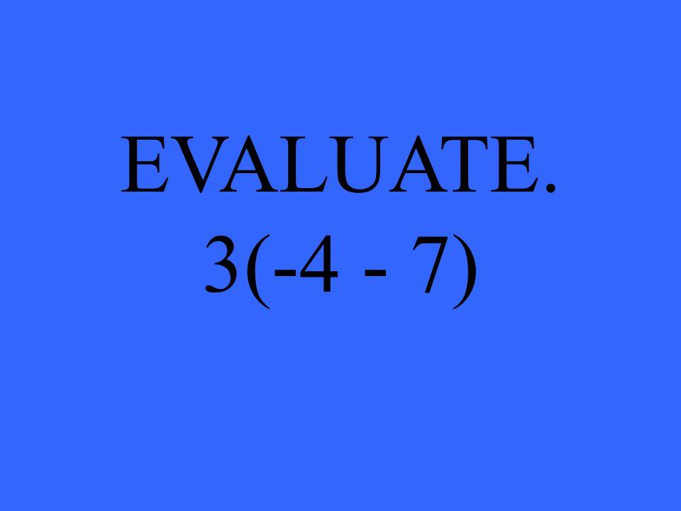 EVALUATE. 3(-4 - 7)