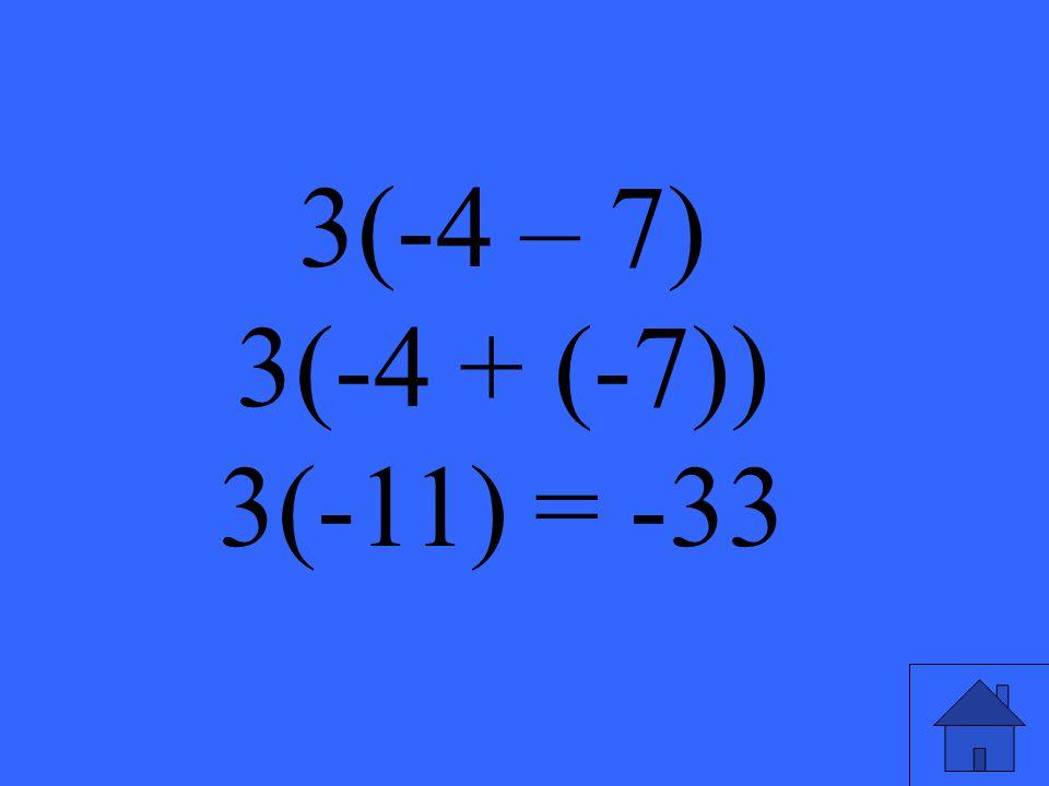 3(-4 – 7) 3(-4 + (-7)) 3(-11) = -33