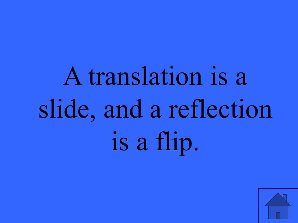 A translation is a slide, and a reflection is a flip.