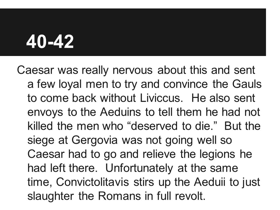 40-42 Caesar was really nervous about this and sent a few loyal men to try and convince the Gauls to come back without Liviccus.
