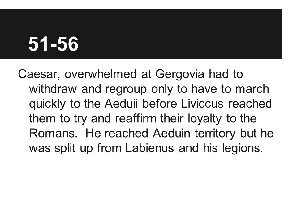 51-56 Caesar, overwhelmed at Gergovia had to withdraw and regroup only to have to march quickly to the Aeduii before Liviccus reached them to try and reaffirm their loyalty to the Romans.