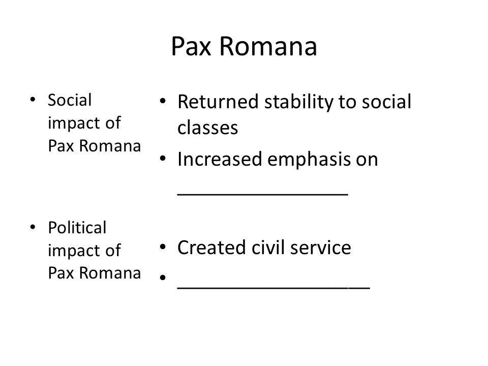 Pax Romana Social impact of Pax Romana Political impact of Pax Romana Returned stability to social classes Increased emphasis on ________________ Crea