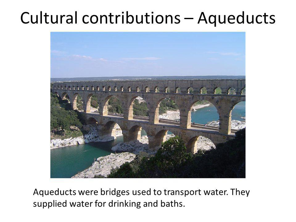 Cultural contributions – Aqueducts Aqueducts were bridges used to transport water. They supplied water for drinking and baths.