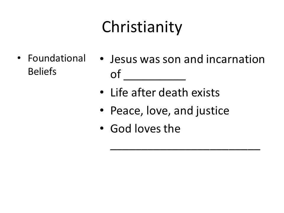 Christianity Foundational Beliefs Jesus was son and incarnation of __________ Life after death exists Peace, love, and justice God loves the _________