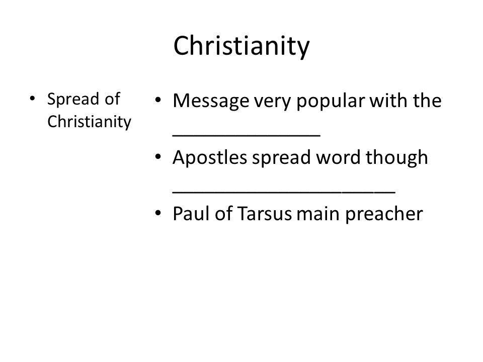 Christianity Spread of Christianity Message very popular with the ______________ Apostles spread word though _____________________ Paul of Tarsus main