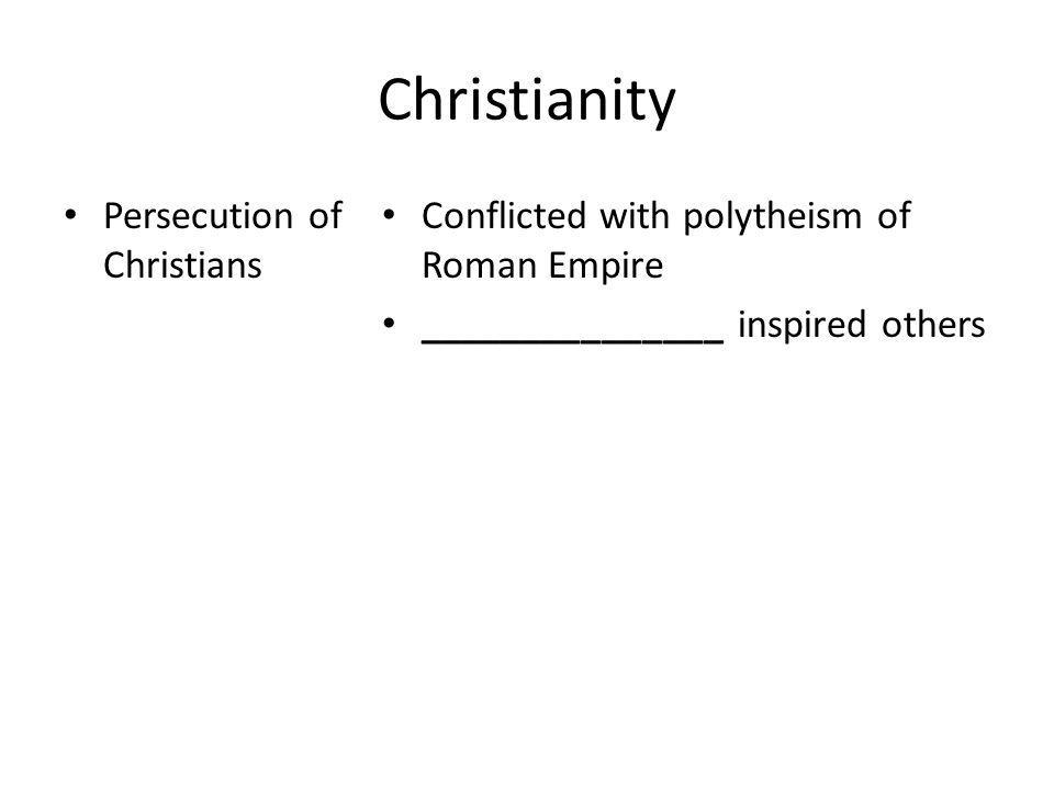 Christianity Persecution of Christians Conflicted with polytheism of Roman Empire _______________ inspired others