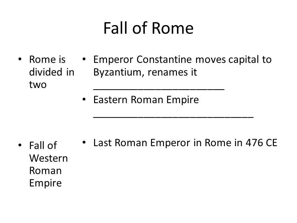 Fall of Rome Rome is divided in two Fall of Western Roman Empire Emperor Constantine moves capital to Byzantium, renames it _______________________ Ea