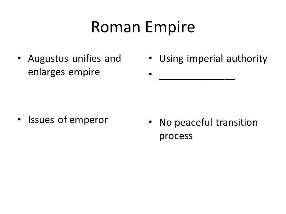 Roman Empire Augustus unifies and enlarges empire Issues of emperor Using imperial authority ______________ No peaceful transition process