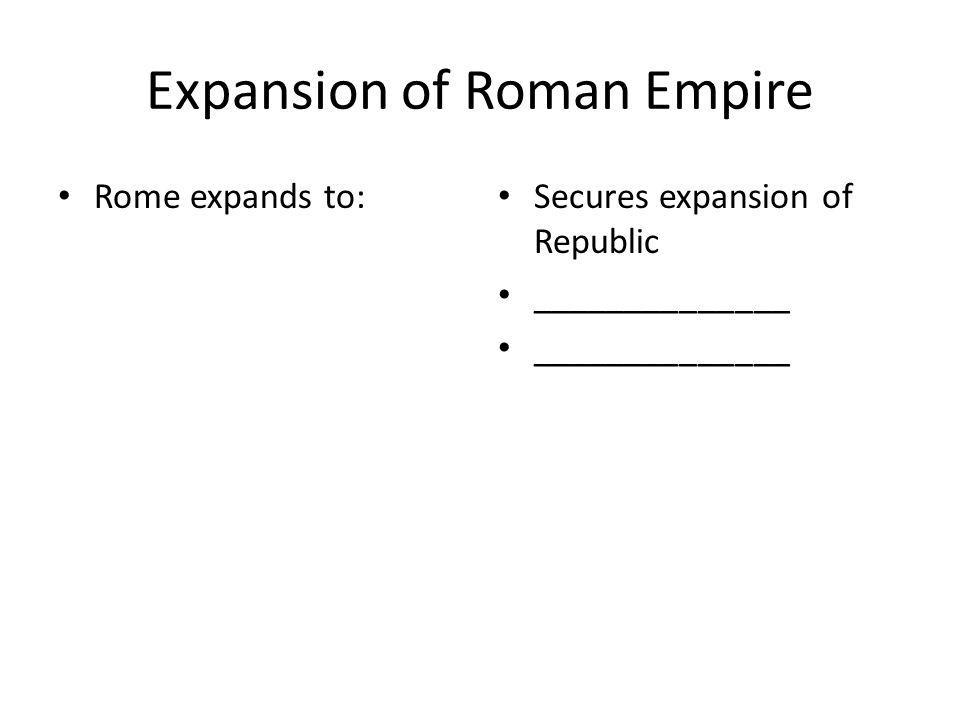 Expansion of Roman Empire Rome expands to: Secures expansion of Republic ______________