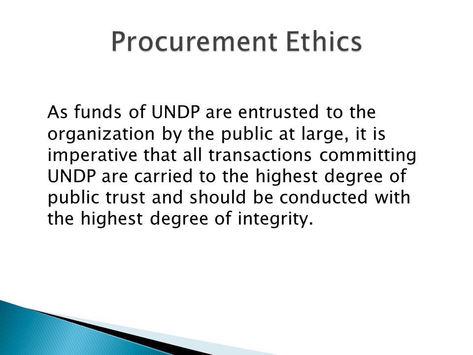 As funds of UNDP are entrusted to the organization by the public at large, it is imperative that all transactions committing UNDP are carried to the highest degree of public trust and should be conducted with the highest degree of integrity.