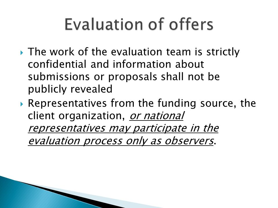  The work of the evaluation team is strictly confidential and information about submissions or proposals shall not be publicly revealed  Representatives from the funding source, the client organization, or national representatives may participate in the evaluation process only as observers.
