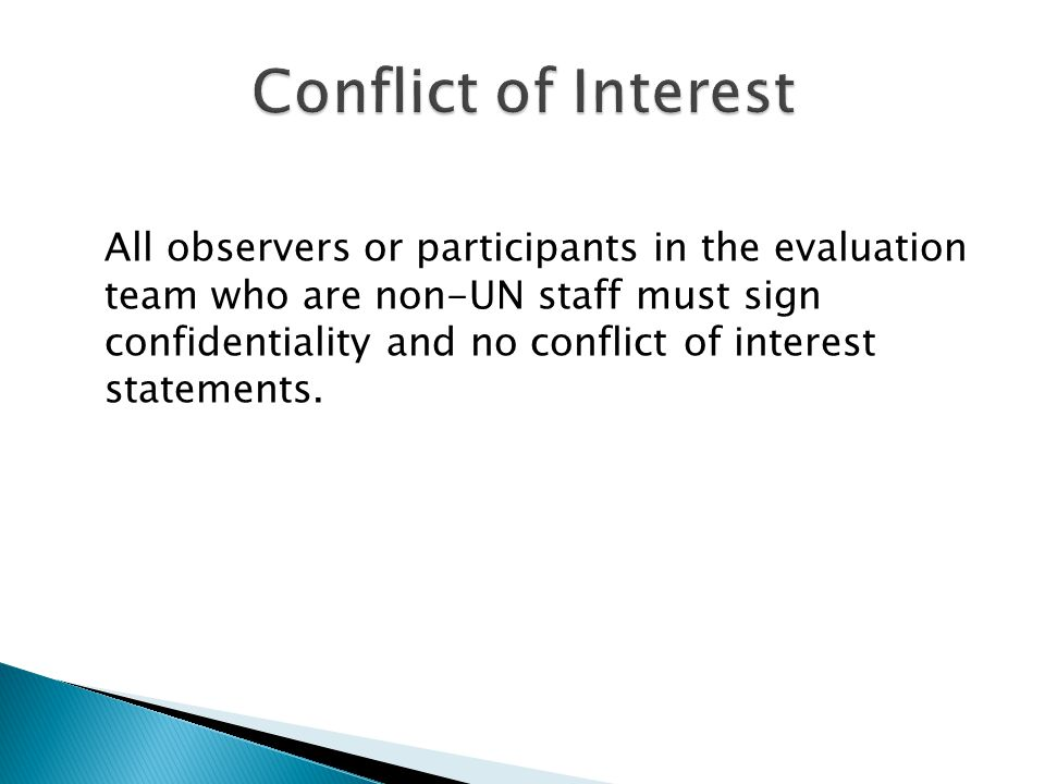 All observers or participants in the evaluation team who are non-UN staff must sign confidentiality and no conflict of interest statements.