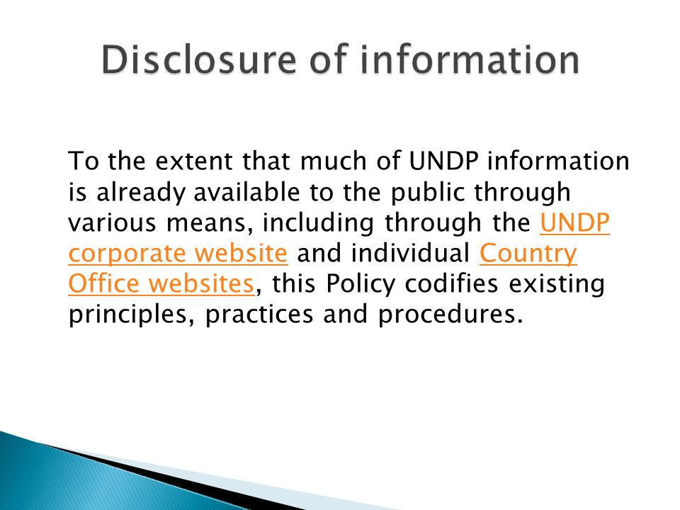 To the extent that much of UNDP information is already available to the public through various means, including through the UNDP corporate website and individual Country Office websites, this Policy codifies existing principles, practices and procedures.UNDP corporate websiteCountry Office websites