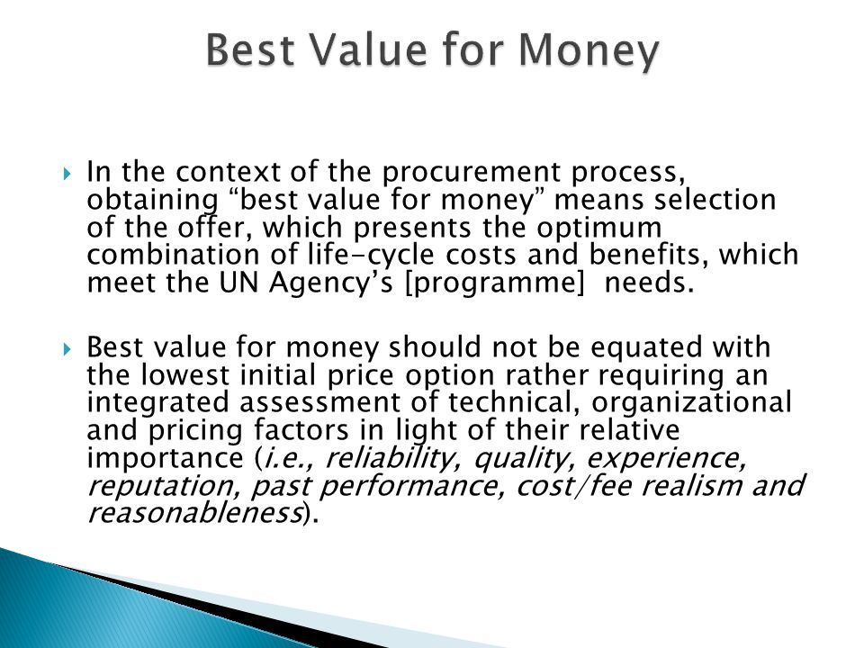  In the context of the procurement process, obtaining best value for money means selection of the offer, which presents the optimum combination of life-cycle costs and benefits, which meet the UN Agency's [programme] needs.