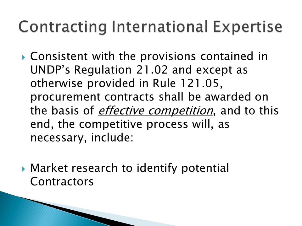  Consistent with the provisions contained in UNDP's Regulation 21.02 and except as otherwise provided in Rule 121.05, procurement contracts shall be awarded on the basis of effective competition, and to this end, the competitive process will, as necessary, include:  Market research to identify potential Contractors