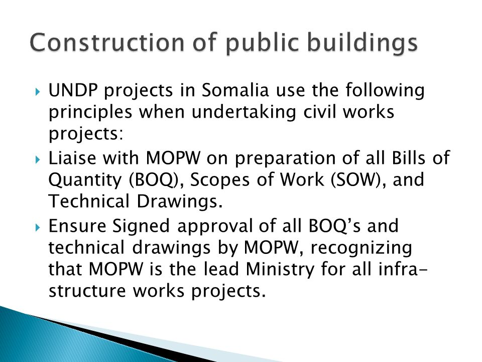  UNDP projects in Somalia use the following principles when undertaking civil works projects:  Liaise with MOPW on preparation of all Bills of Quantity (BOQ), Scopes of Work (SOW), and Technical Drawings.
