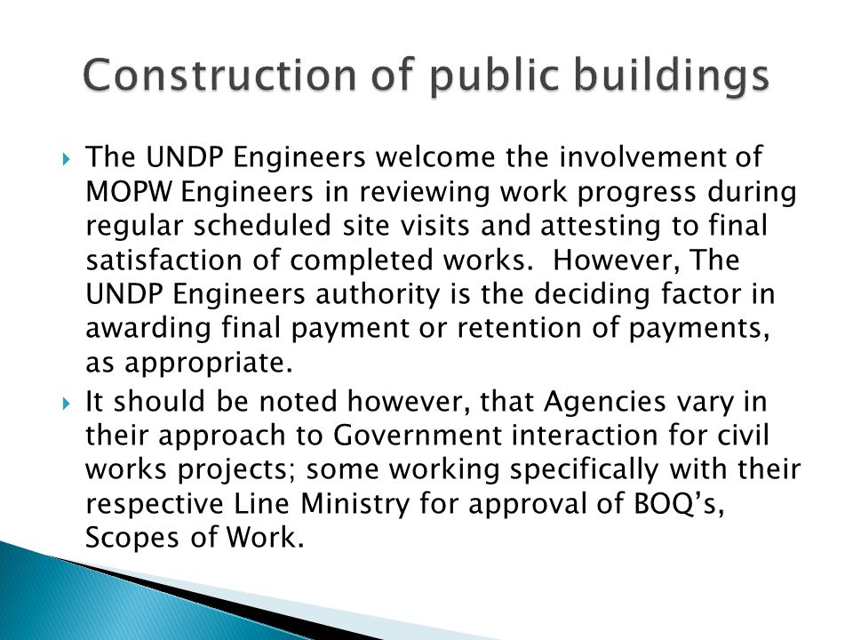  The UNDP Engineers welcome the involvement of MOPW Engineers in reviewing work progress during regular scheduled site visits and attesting to final satisfaction of completed works.