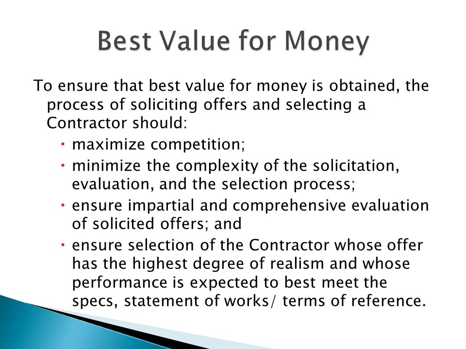 To ensure that best value for money is obtained, the process of soliciting offers and selecting a Contractor should:  maximize competition;  minimize the complexity of the solicitation, evaluation, and the selection process;  ensure impartial and comprehensive evaluation of solicited offers; and  ensure selection of the Contractor whose offer has the highest degree of realism and whose performance is expected to best meet the specs, statement of works/ terms of reference.