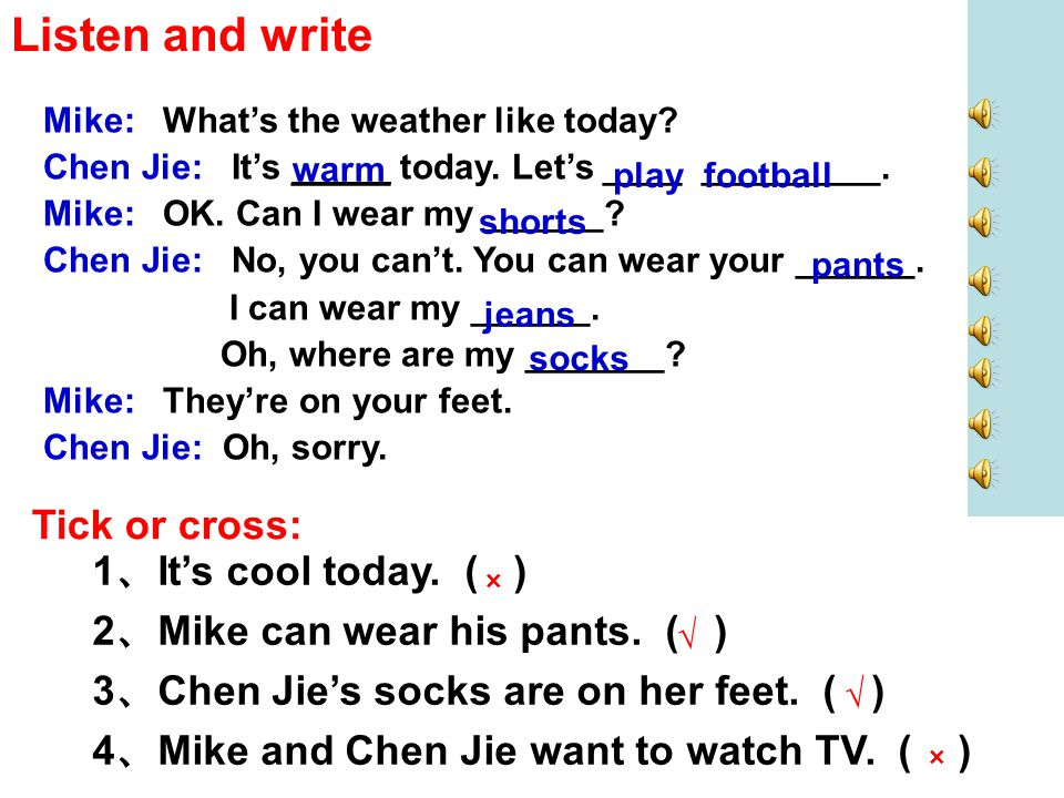 Listen and write Mike: What's the weather like today? Chen Jie: It's _____ today. Let's ____ _________. Mike: OK. Can I wear my ______? Chen Jie: No,