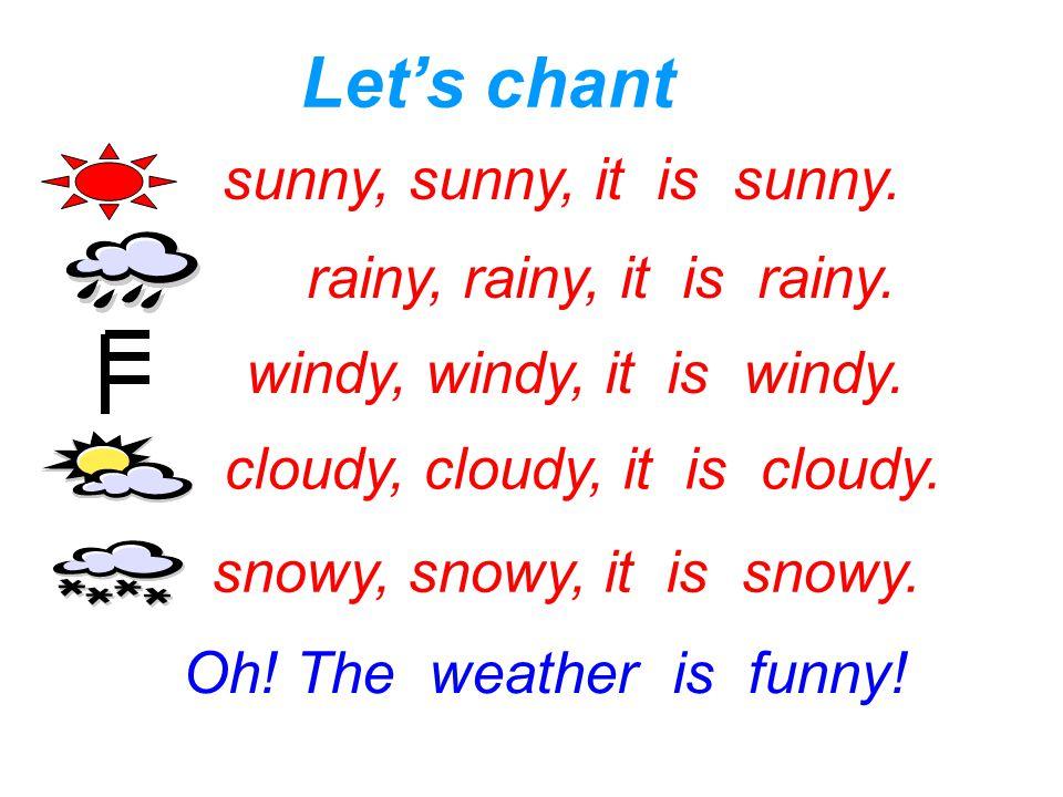 sunny, sunny, it is sunny. rainy, rainy, it is rainy. windy, windy, it is windy. cloudy, cloudy, it is cloudy. snowy, snowy, it is snowy. Let's chant
