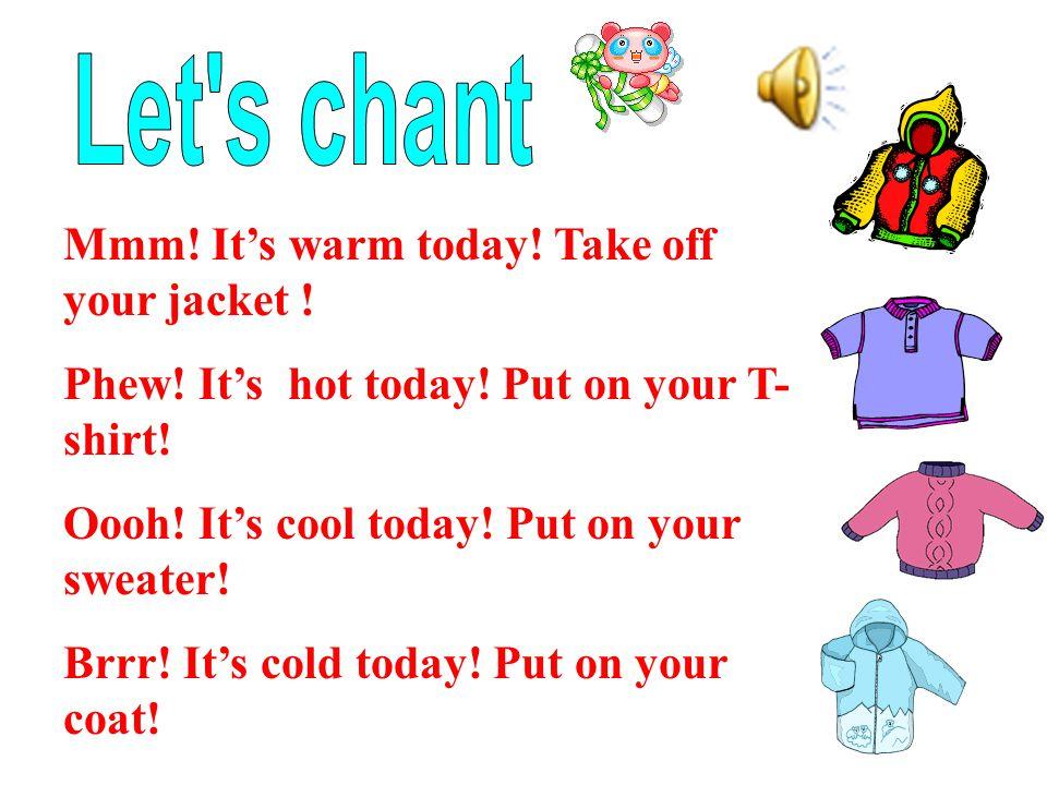 Mmm. It's warm today. Take off your jacket . Phew.