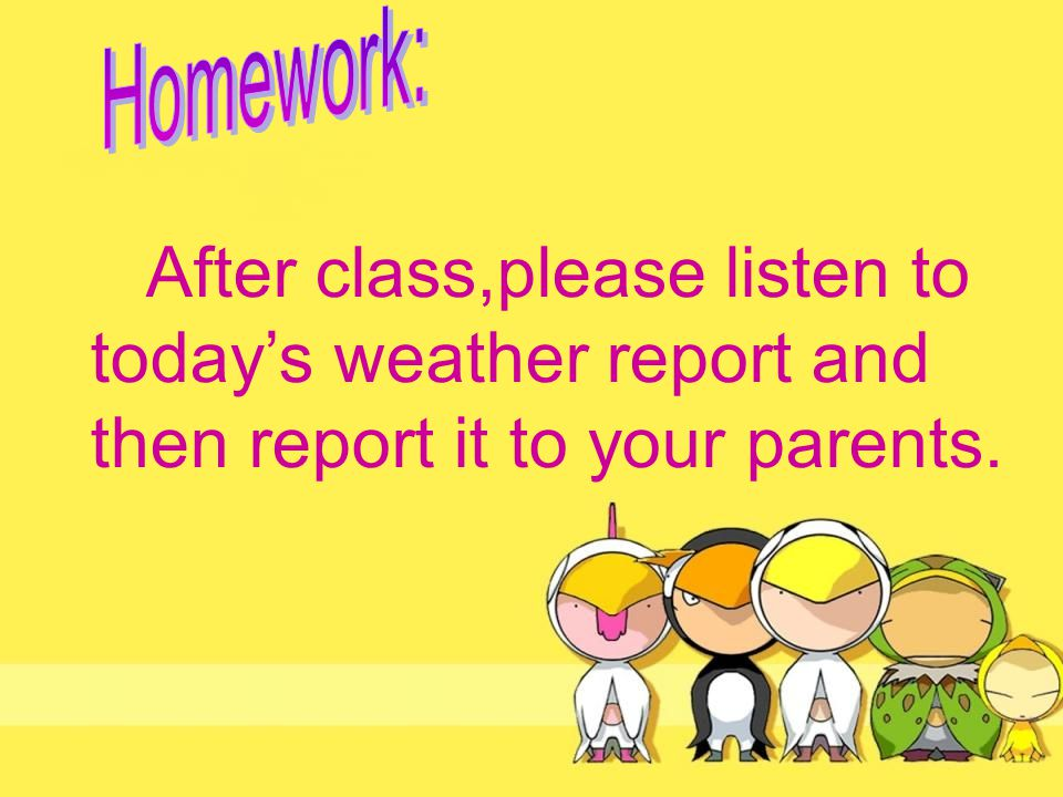 After class,please listen to today's weather report and then report it to your parents.