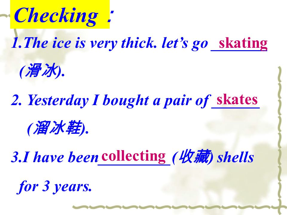 Checking : 1.The ice is very thick. let's go _______ ( 滑冰 ). 2. Yesterday I bought a pair of ______ ( 溜冰鞋 ). 3.I have been_________( 收藏 ) shells for 3