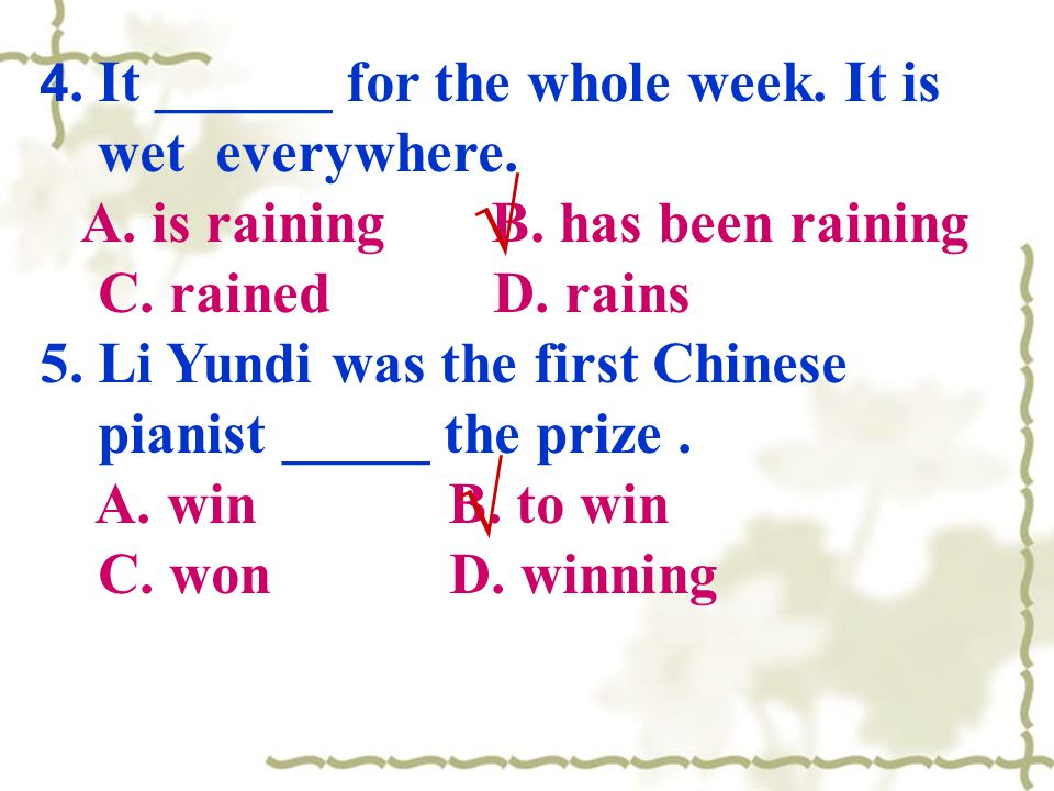 4. It ______ for the whole week. It is wet everywhere. A. is raining B. has been raining C. rained D. rains 5. Li Yundi was the first Chinese pianist