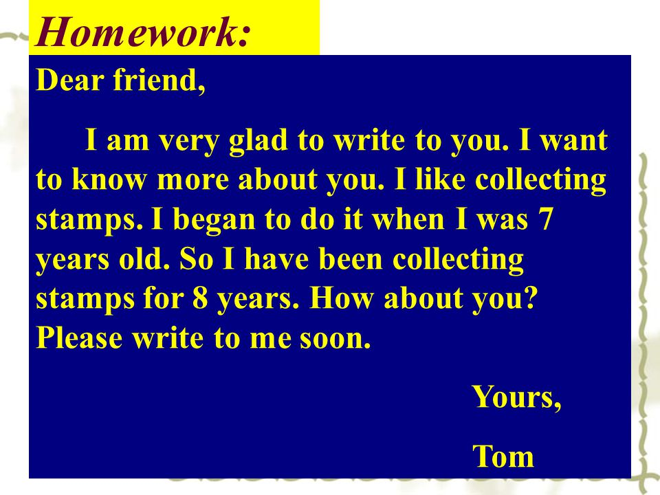 Homework: Dear friend, I am very glad to write to you. I want to know more about you. I like collecting stamps. I began to do it when I was 7 years ol
