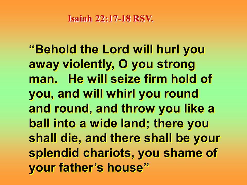 Isaiah 22:17-18 RSV. Behold the Lord will hurl you away violently, O you strong man.