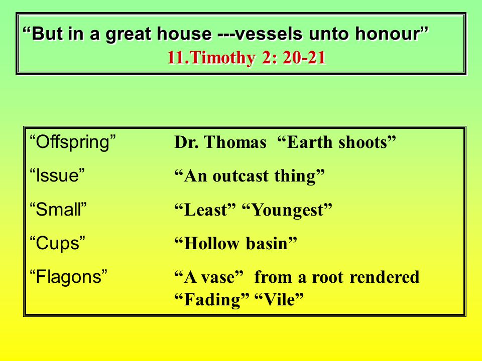 But in a great house ---vessels unto honour 11.Timothy 2: 20-21 Offspring Dr.