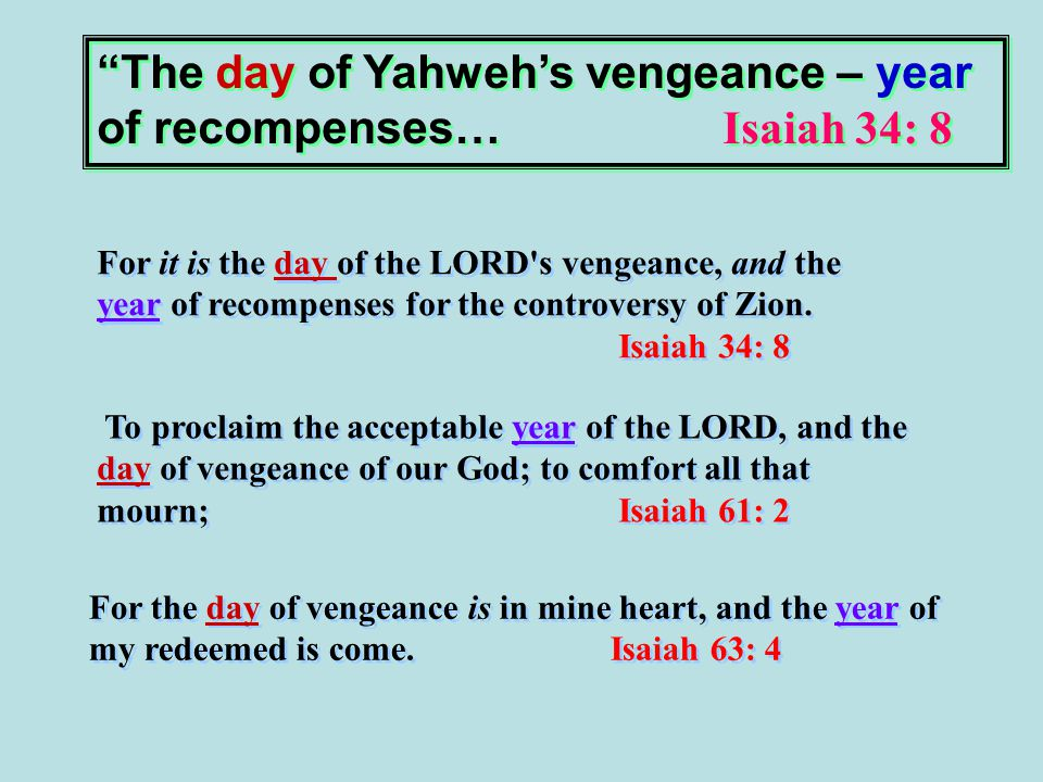 The day of Yahweh's vengeance – year of recompenses… Isaiah 34: 8 For it is the day of the LORD s vengeance, and the year of recompenses for the controversy of Zion.