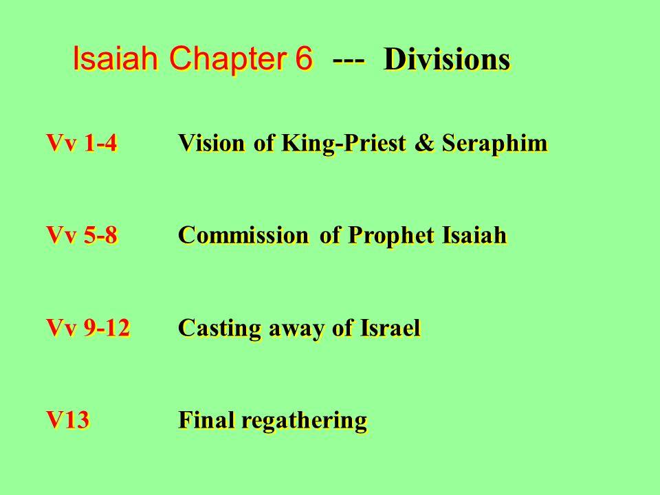 Isaiah Chapter 6 --- Divisions Vv 1-4Vision of King-Priest & Seraphim Vv 5-8Commission of Prophet Isaiah Vv 9-12Casting away of Israel V13Final regathering Vv 1-4Vision of King-Priest & Seraphim Vv 5-8Commission of Prophet Isaiah Vv 9-12Casting away of Israel V13Final regathering