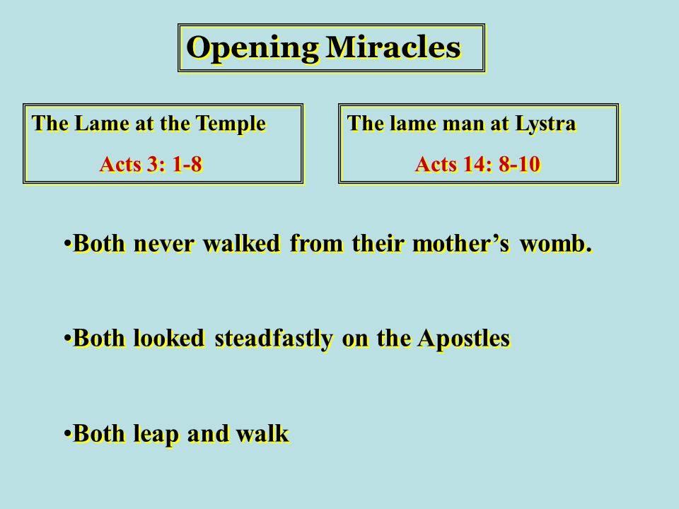 Opening Miracles The Lame at the Temple Acts 3: 1-8 The Lame at the Temple Acts 3: 1-8 The lame man at Lystra Acts 14: 8-10 The lame man at Lystra Acts 14: 8-10 Both never walked from their mother's womb.