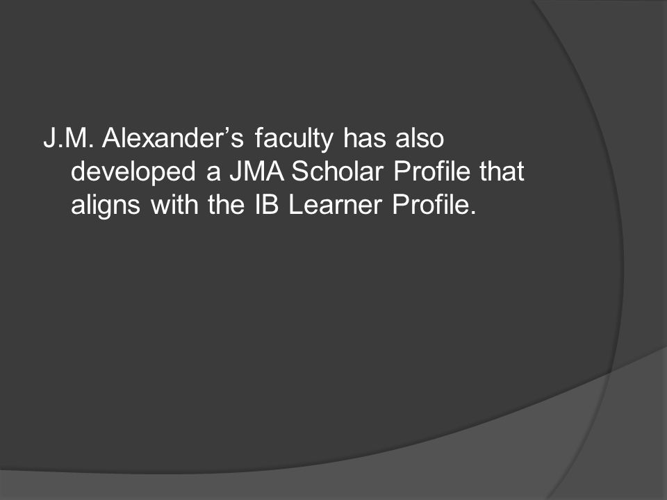 J.M. Alexander's faculty has also developed a JMA Scholar Profile that aligns with the IB Learner Profile.