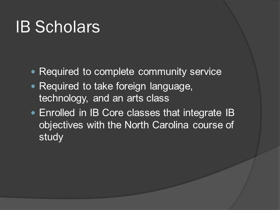 IB Scholars Required to complete community service Required to take foreign language, technology, and an arts class Enrolled in IB Core classes that i