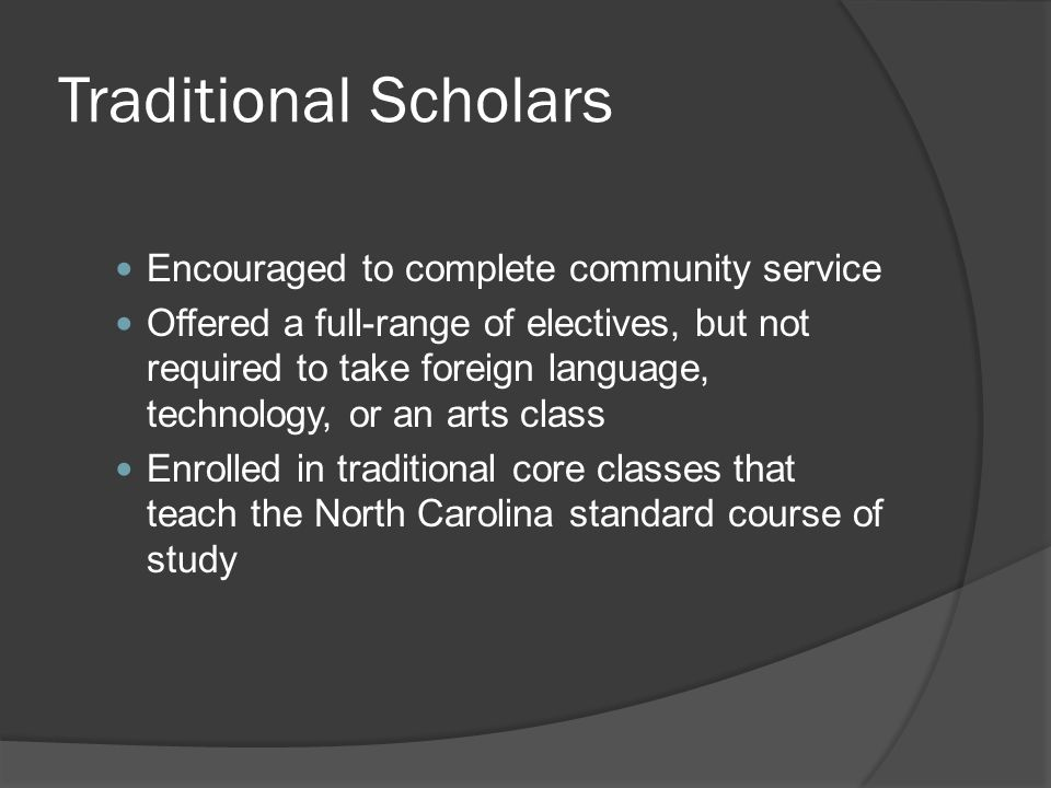 Traditional Scholars Encouraged to complete community service Offered a full-range of electives, but not required to take foreign language, technology