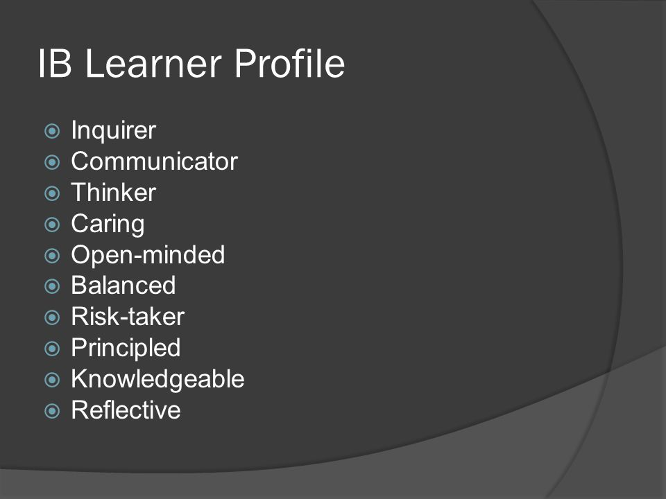IB Learner Profile  Inquirer  Communicator  Thinker  Caring  Open-minded  Balanced  Risk-taker  Principled  Knowledgeable  Reflective