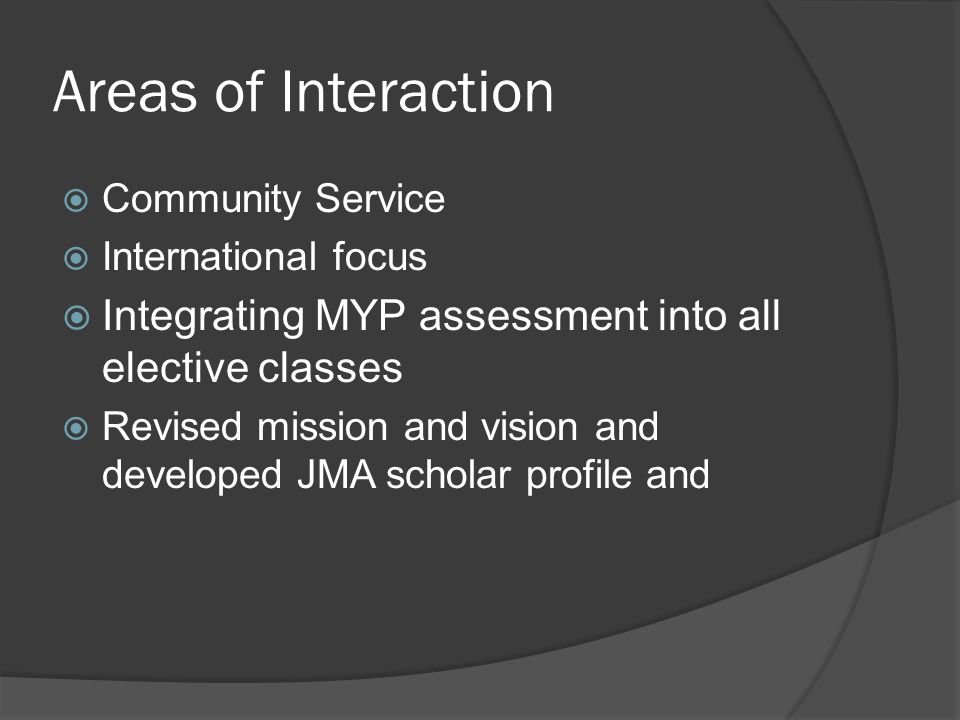Areas of Interaction  Community Service  International focus  Integrating MYP assessment into all elective classes  Revised mission and vision and