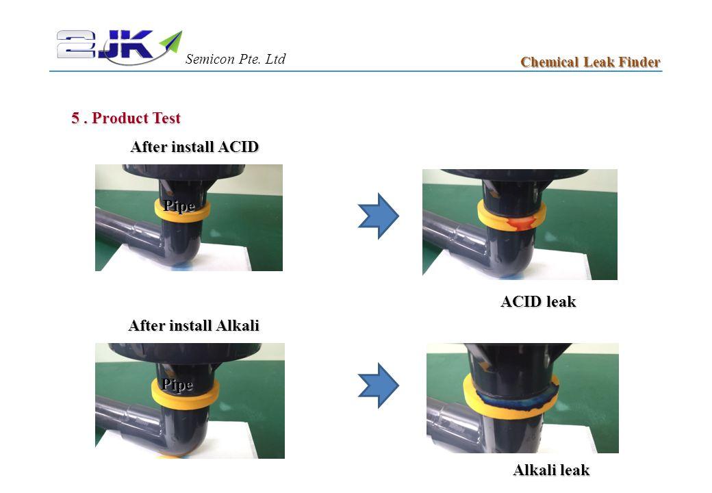 5. Product Test Chemical Leak Finder After install ACID Pipe ACID leak After install Alkali Pipe Alkali leak 5 1 Semicon Pte. Ltd