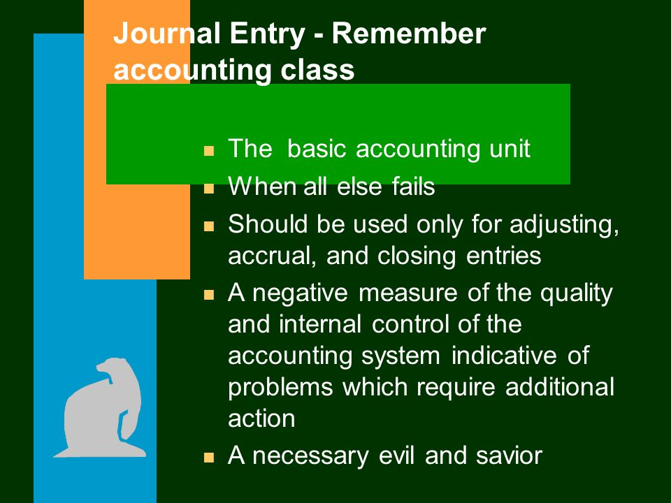 Journal Entry - Remember accounting class n The basic accounting unit n When all else fails n Should be used only for adjusting, accrual, and closing
