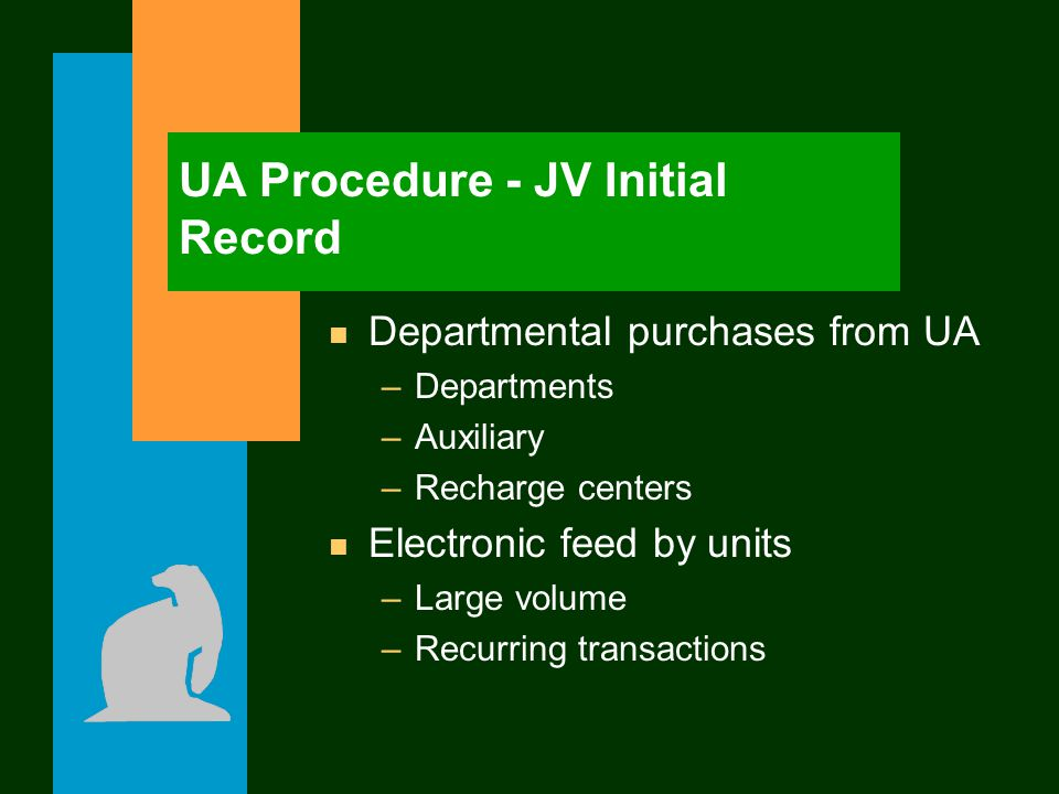 UA Procedure - JV Initial Record n Departmental purchases from UA –Departments –Auxiliary –Recharge centers n Electronic feed by units –Large volume –