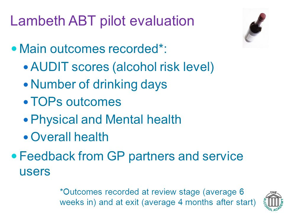 Lambeth ABT pilot evaluation Main outcomes recorded*: AUDIT scores (alcohol risk level) Number of drinking days TOPs outcomes Physical and Mental health Overall health Feedback from GP partners and service users *Outcomes recorded at review stage (average 6 weeks in) and at exit (average 4 months after start)