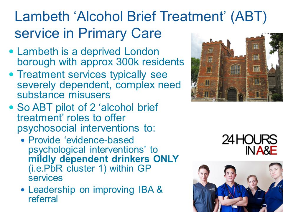 Lambeth 'Alcohol Brief Treatment' (ABT) service in Primary Care Lambeth is a deprived London borough with approx 300k residents Treatment services typically see severely dependent, complex need substance misusers So ABT pilot of 2 'alcohol brief treatment' roles to offer psychosocial interventions to: Provide 'evidence-based psychological interventions' to mildly dependent drinkers ONLY (i.e.PbR cluster 1) within GP services Leadership on improving IBA & referral